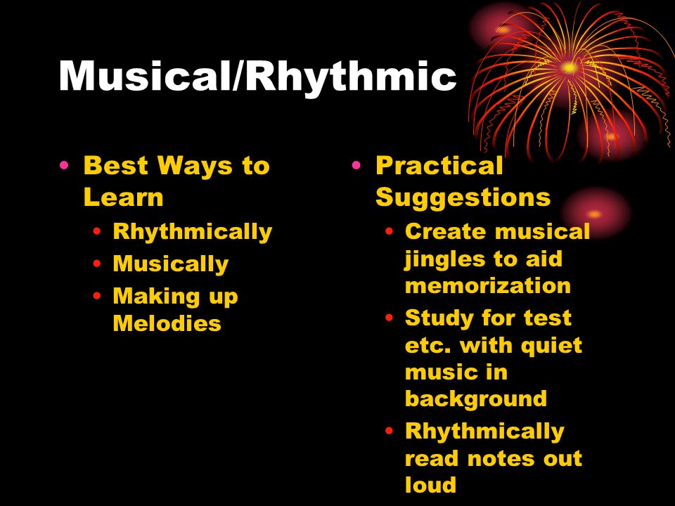 Musical/Rhythmic Best Ways to Learn Rhythmically Musically Making up Melodies Practical Suggestions Create musical jingles to aid memorization Study for test etc.