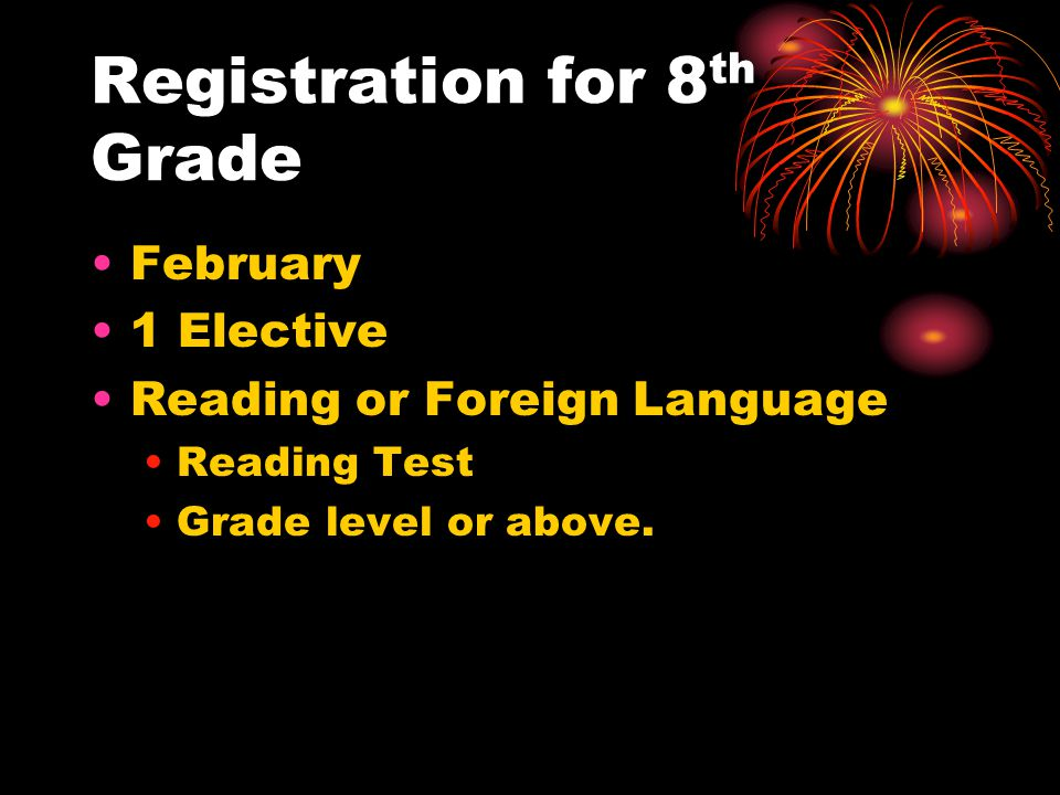 Registration for 8 th Grade February 1 Elective Reading or Foreign Language Reading Test Grade level or above.
