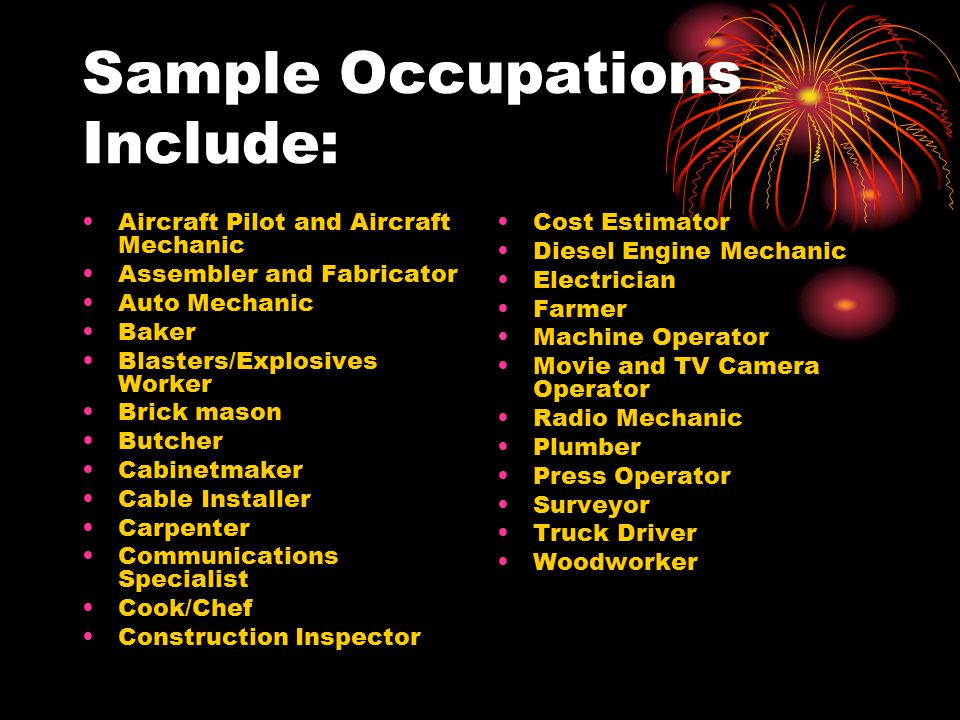 Sample Occupations Include: Aircraft Pilot and Aircraft Mechanic Assembler and Fabricator Auto Mechanic Baker Blasters/Explosives Worker Brick mason Butcher Cabinetmaker Cable Installer Carpenter Communications Specialist Cook/Chef Construction Inspector Cost Estimator Diesel Engine Mechanic Electrician Farmer Machine Operator Movie and TV Camera Operator Radio Mechanic Plumber Press Operator Surveyor Truck Driver Woodworker