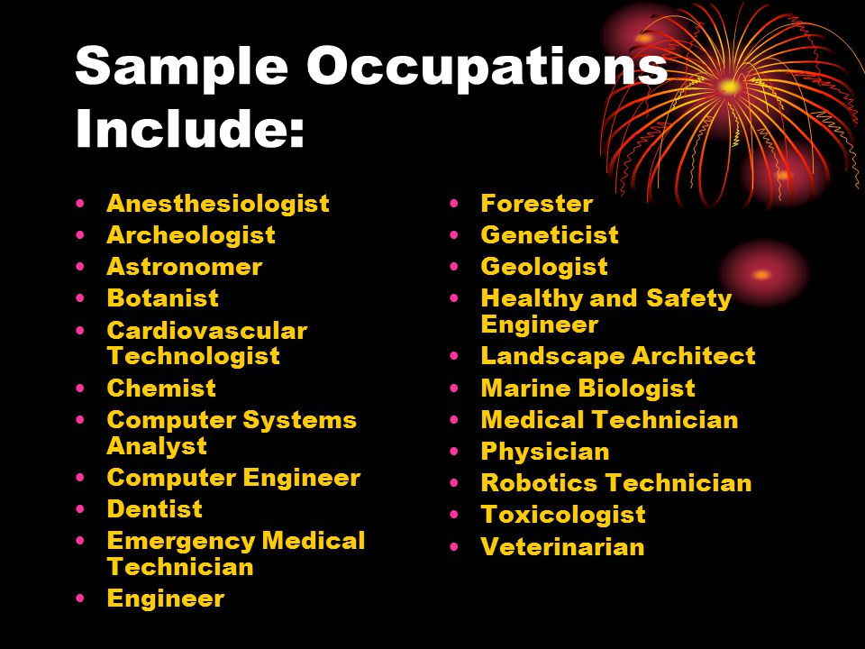 Sample Occupations Include: Anesthesiologist Archeologist Astronomer Botanist Cardiovascular Technologist Chemist Computer Systems Analyst Computer Engineer Dentist Emergency Medical Technician Engineer Forester Geneticist Geologist Healthy and Safety Engineer Landscape Architect Marine Biologist Medical Technician Physician Robotics Technician Toxicologist Veterinarian