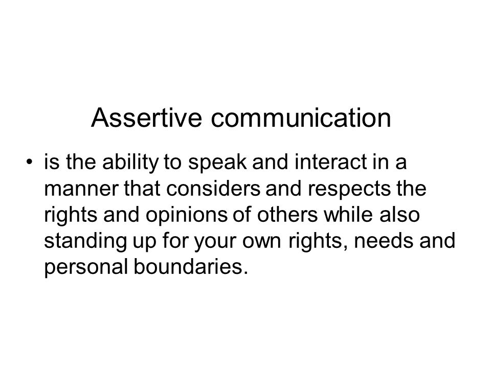 Assertive communication is the ability to speak and interact in a manner that considers and respects the rights and opinions of others while also standing up for your own rights, needs and personal boundaries.