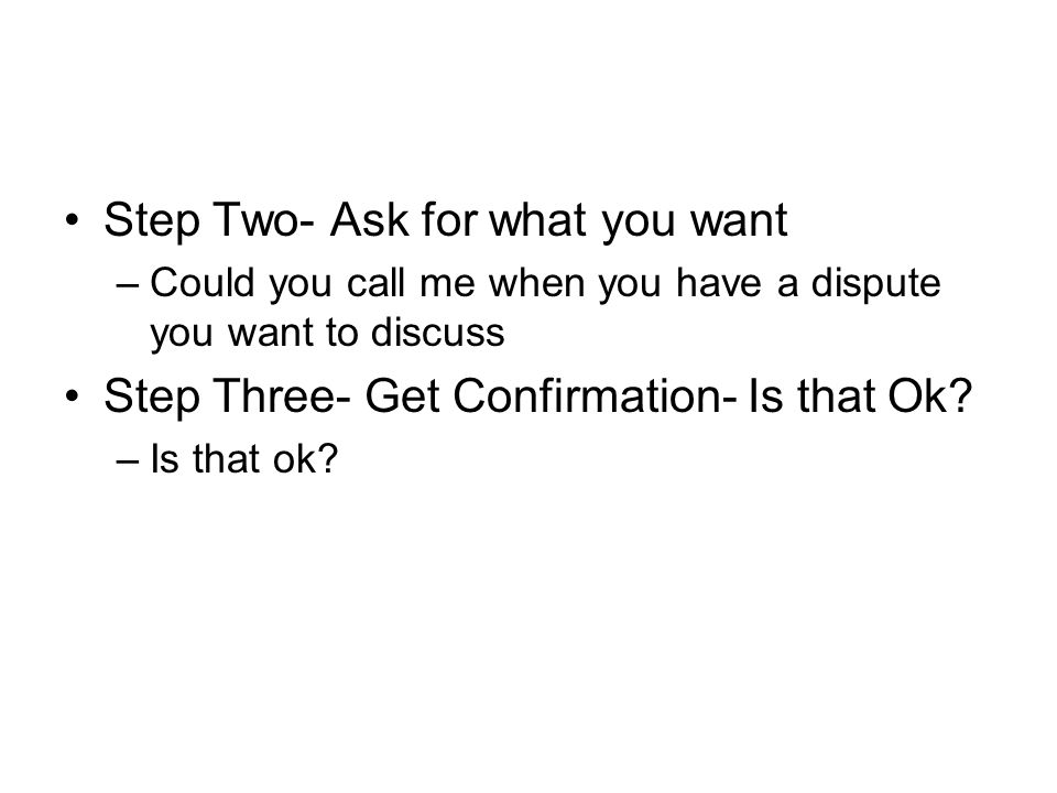 Step Two- Ask for what you want –Could you call me when you have a dispute you want to discuss Step Three- Get Confirmation- Is that Ok.