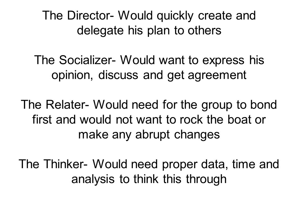 The Director- Would quickly create and delegate his plan to others The Socializer- Would want to express his opinion, discuss and get agreement The Relater- Would need for the group to bond first and would not want to rock the boat or make any abrupt changes The Thinker- Would need proper data, time and analysis to think this through