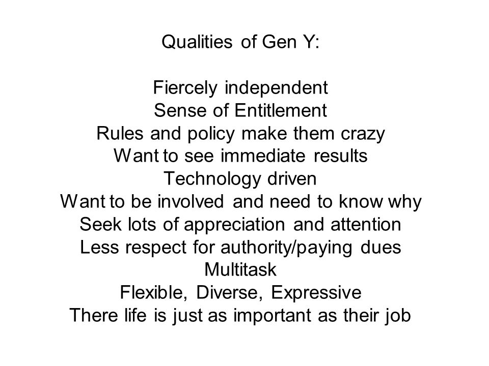 Qualities of Gen Y: Fiercely independent Sense of Entitlement Rules and policy make them crazy Want to see immediate results Technology driven Want to be involved and need to know why Seek lots of appreciation and attention Less respect for authority/paying dues Multitask Flexible, Diverse, Expressive There life is just as important as their job