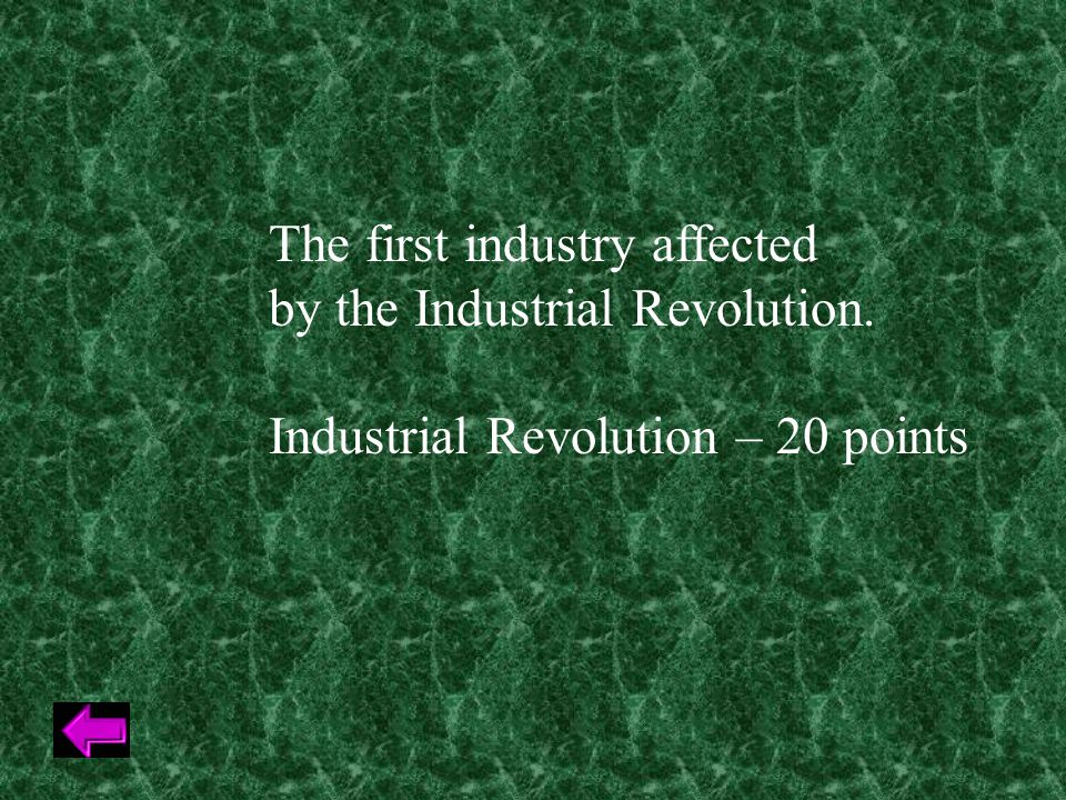 The first industry affected by the Industrial Revolution. Industrial Revolution – 20 points