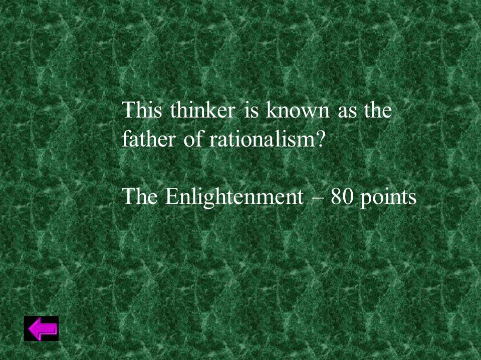 This thinker is known as the father of rationalism The Enlightenment – 80 points