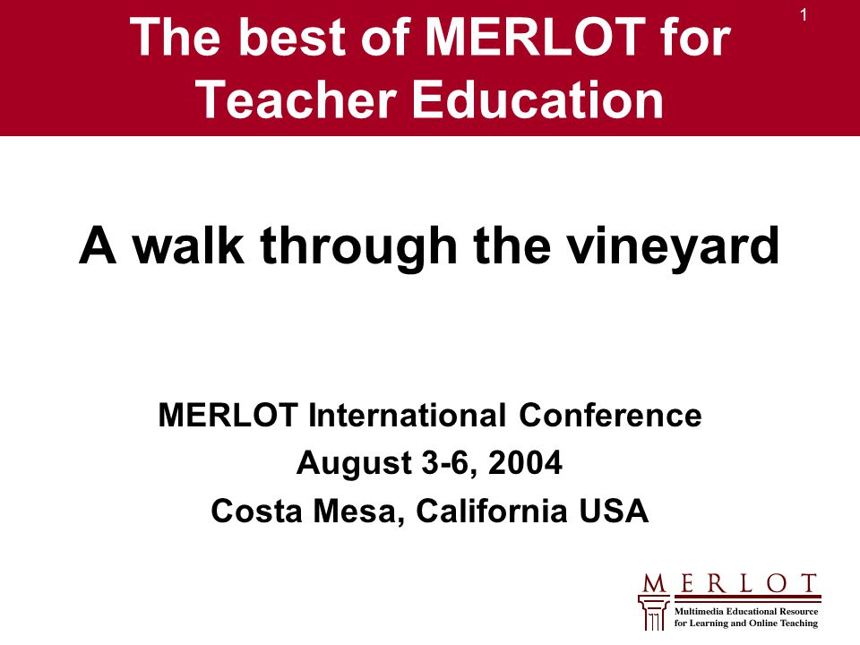 1 The best of MERLOT for Teacher Education A walk through the vineyard MERLOT International Conference August 3-6, 2004 Costa Mesa, California USA