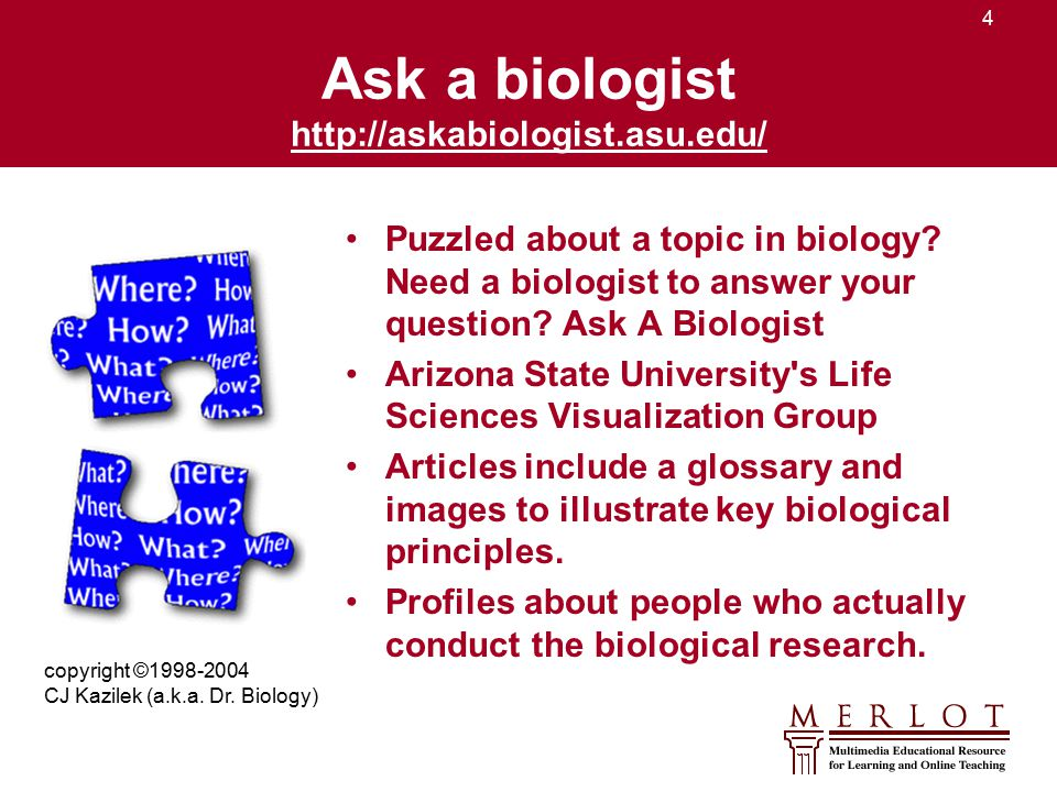 4 Ask a biologist http://askabiologist.asu.edu/ http://askabiologist.asu.edu/ Puzzled about a topic in biology? Need a biologist to answer your questi