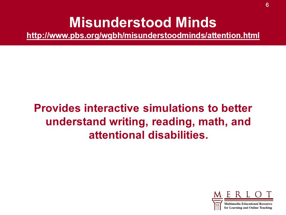 6 Misunderstood Minds http://www.pbs.org/wgbh/misunderstoodminds/attention.html http://www.pbs.org/wgbh/misunderstoodminds/attention.html Provides interactive simulations to better understand writing, reading, math, and attentional disabilities.
