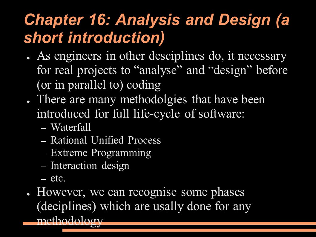 Chapter 16: Analysis and Design (a short introduction) ● As engineers in other desciplines do, it necessary for real projects to analyse and design before (or in parallel to) coding ● There are many methodolgies that have been introduced for full life-cycle of software: – Waterfall – Rational Unified Process – Extreme Programming – Interaction design – etc.