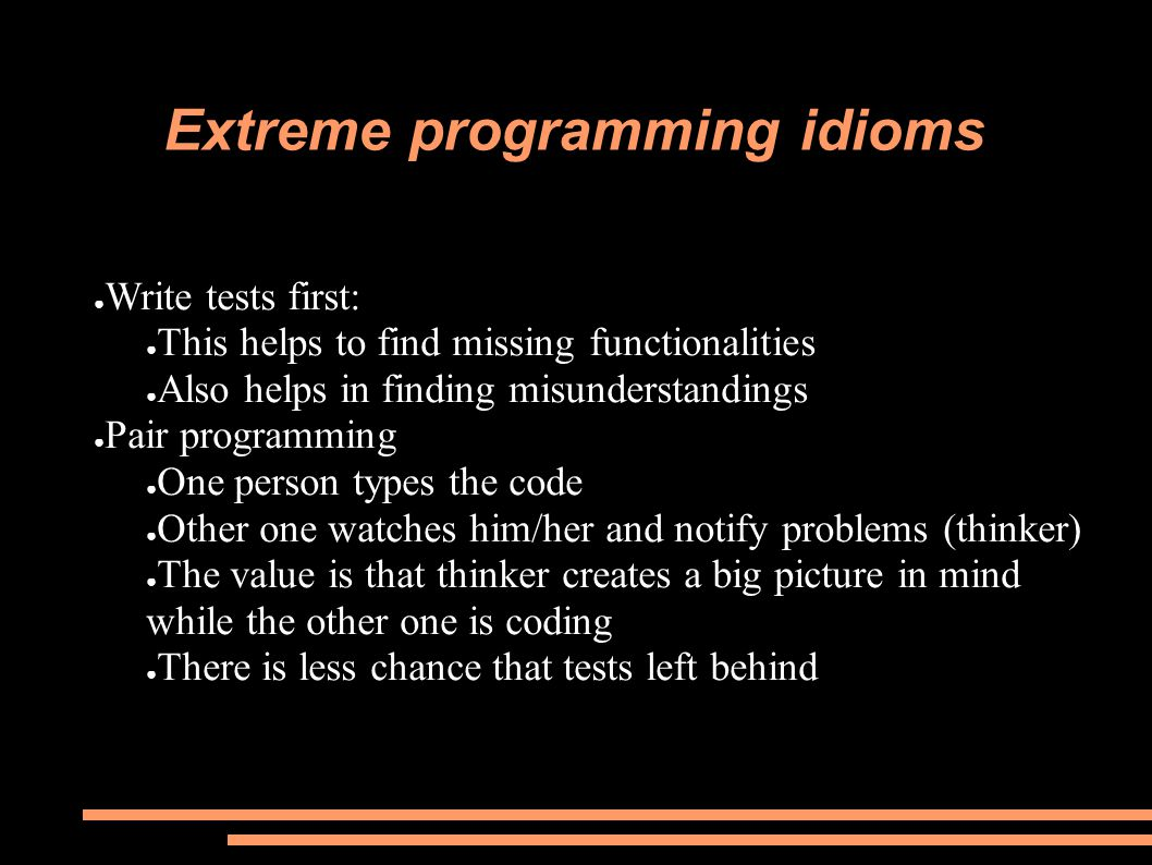 Extreme programming idioms ● Write tests first: ● This helps to find missing functionalities ● Also helps in finding misunderstandings ● Pair programming ● One person types the code ● Other one watches him/her and notify problems (thinker) ● The value is that thinker creates a big picture in mind while the other one is coding ● There is less chance that tests left behind