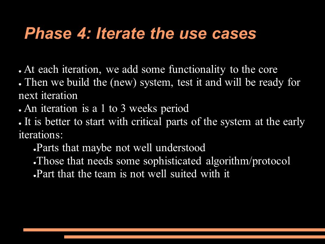 Phase 4: Iterate the use cases ● At each iteration, we add some functionality to the core ● Then we build the (new) system, test it and will be ready for next iteration ● An iteration is a 1 to 3 weeks period ● It is better to start with critical parts of the system at the early iterations: ● Parts that maybe not well understood ● Those that needs some sophisticated algorithm/protocol ● Part that the team is not well suited with it