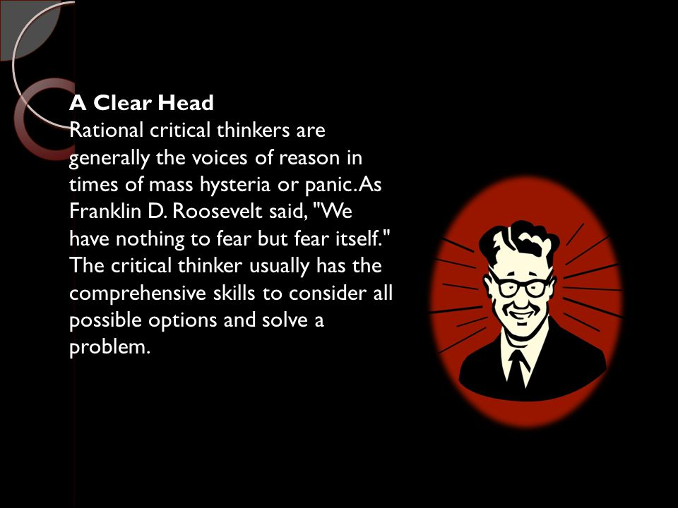 A Clear Head Rational critical thinkers are generally the voices of reason in times of mass hysteria or panic.