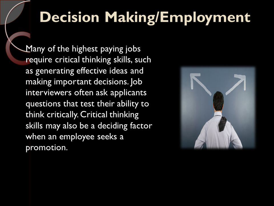 Decision Making/Employment Many of the highest paying jobs require critical thinking skills, such as generating effective ideas and making important decisions.