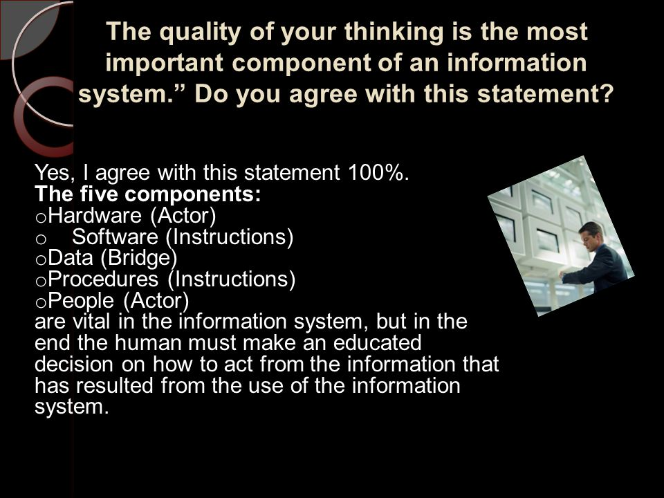 The quality of your thinking is the most important component of an information system. Do you agree with this statement.