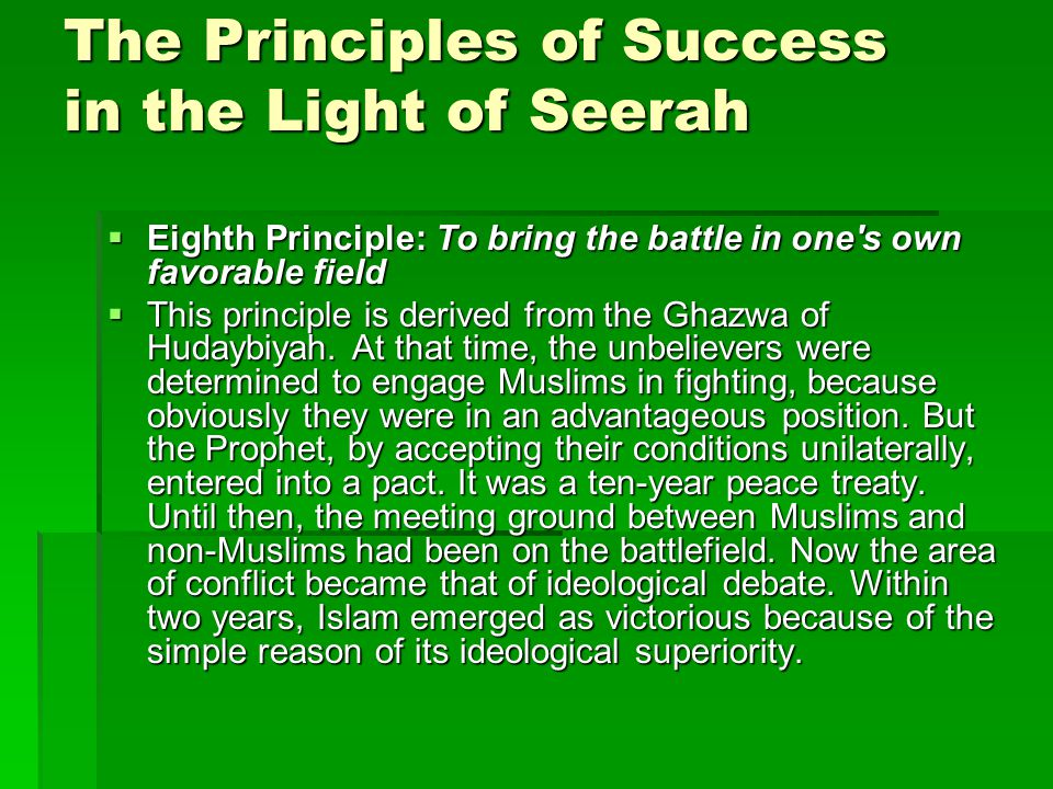 The Principles of Success in the Light of Seerah  Eighth Principle: To bring the battle in one s own favorable field  This principle is derived from the Ghazwa of Hudaybiyah.