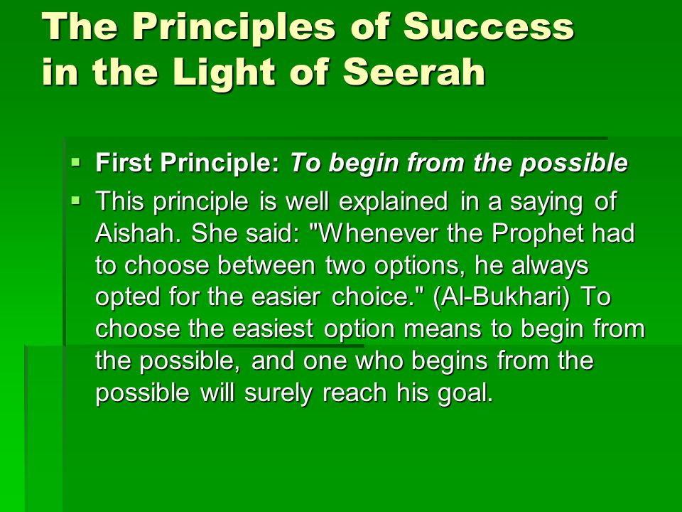 The Principles of Success in the Light of Seerah  First Principle: To begin from the possible  This principle is well explained in a saying of Aishah.