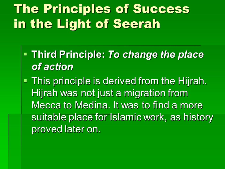 The Principles of Success in the Light of Seerah  Third Principle: To change the place of action  This principle is derived from the Hijrah.