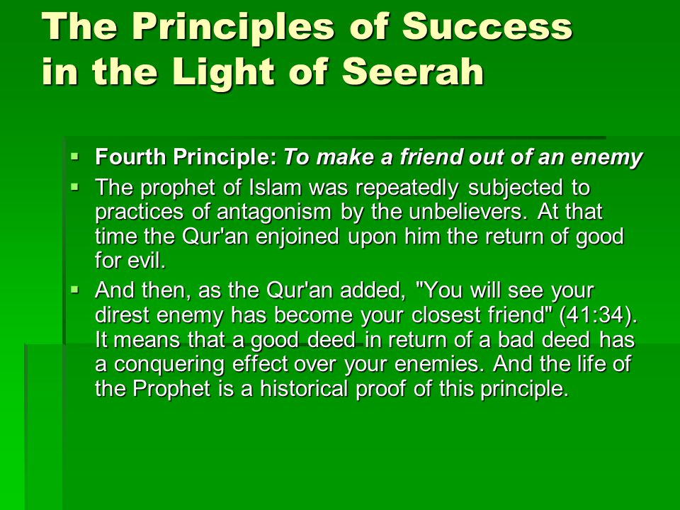 The Principles of Success in the Light of Seerah  Fourth Principle: To make a friend out of an enemy  The prophet of Islam was repeatedly subjected to practices of antagonism by the unbelievers.