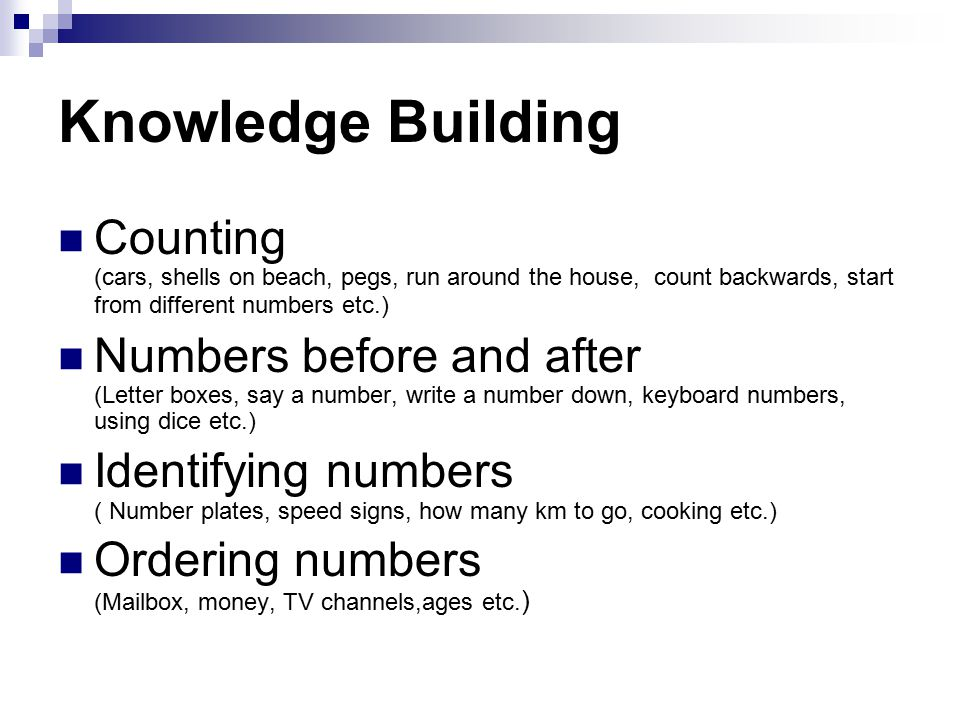 Knowledge Building Counting (cars, shells on beach, pegs, run around the house, count backwards, start from different numbers etc.) Numbers before and after (Letter boxes, say a number, write a number down, keyboard numbers, using dice etc.) Identifying numbers ( Number plates, speed signs, how many km to go, cooking etc.) Ordering numbers (Mailbox, money, TV channels,ages etc.