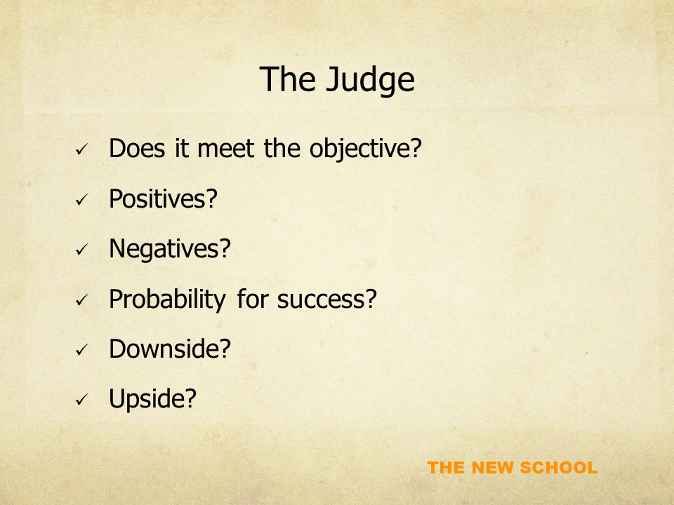 THE NEW SCHOOL The Judge Does it meet the objective? Positives? Negatives? Probability for success? Downside? Upside?