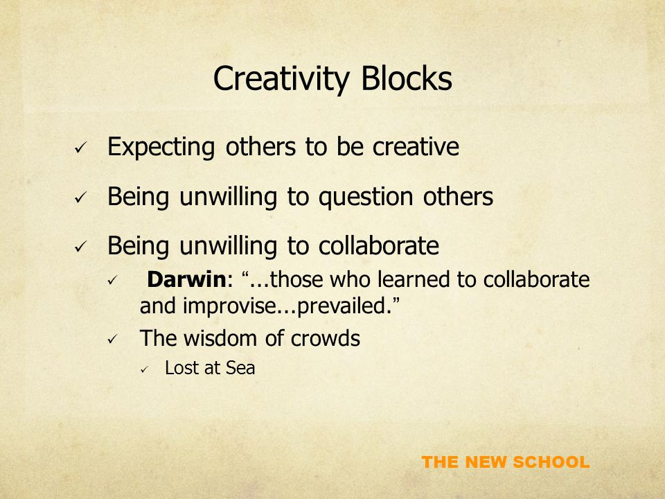 """THE NEW SCHOOL Creativity Blocks Expecting others to be creative Being unwilling to question others Being unwilling to collaborate Darwin: """"...those w"""