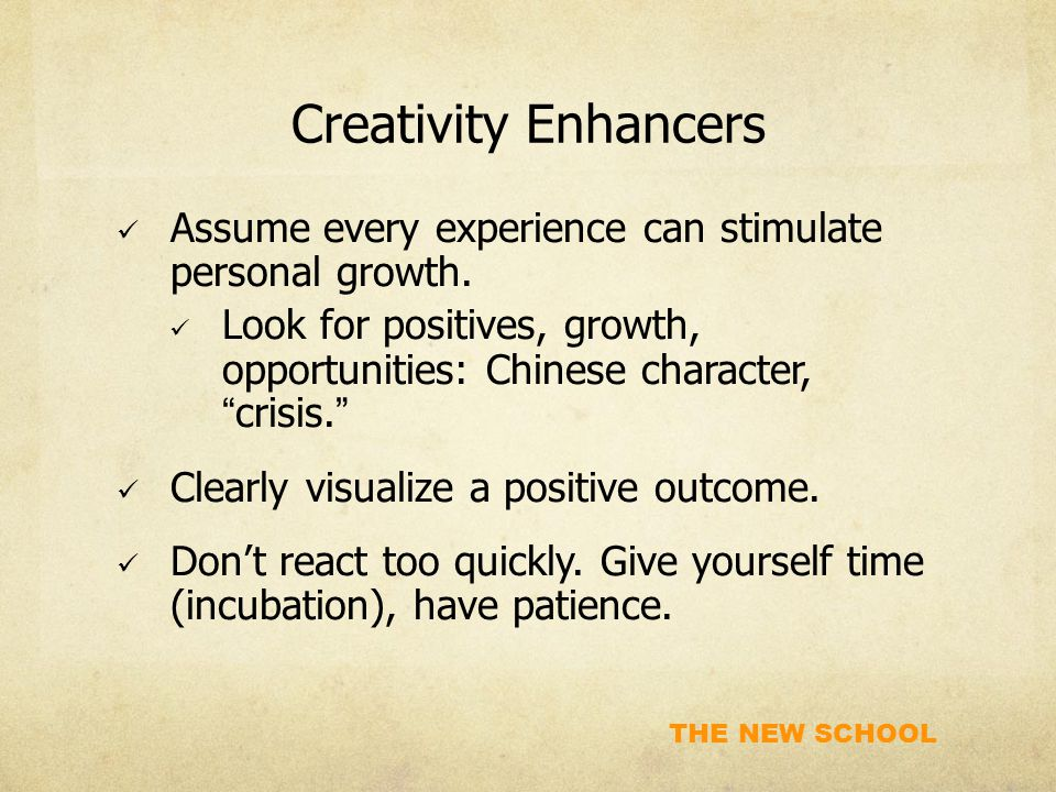THE NEW SCHOOL Creativity Enhancers Assume every experience can stimulate personal growth.