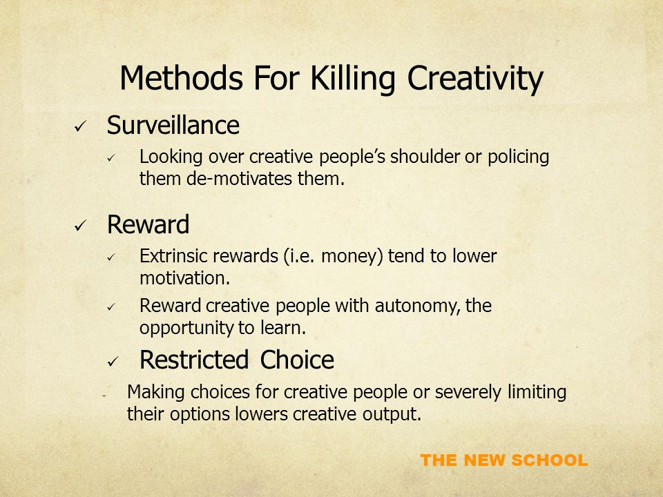 THE NEW SCHOOL Methods For Killing Creativity Surveillance Looking over creative people's shoulder or policing them de-motivates them.