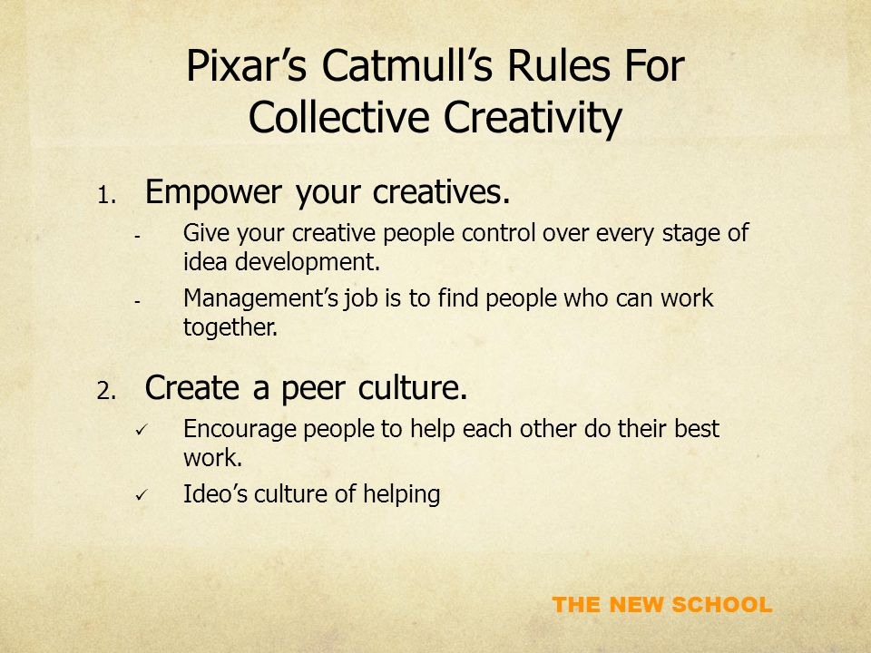 THE NEW SCHOOL Pixar's Catmull's Rules For Collective Creativity 1. Empower your creatives.  Give your creative people control over every stage of id