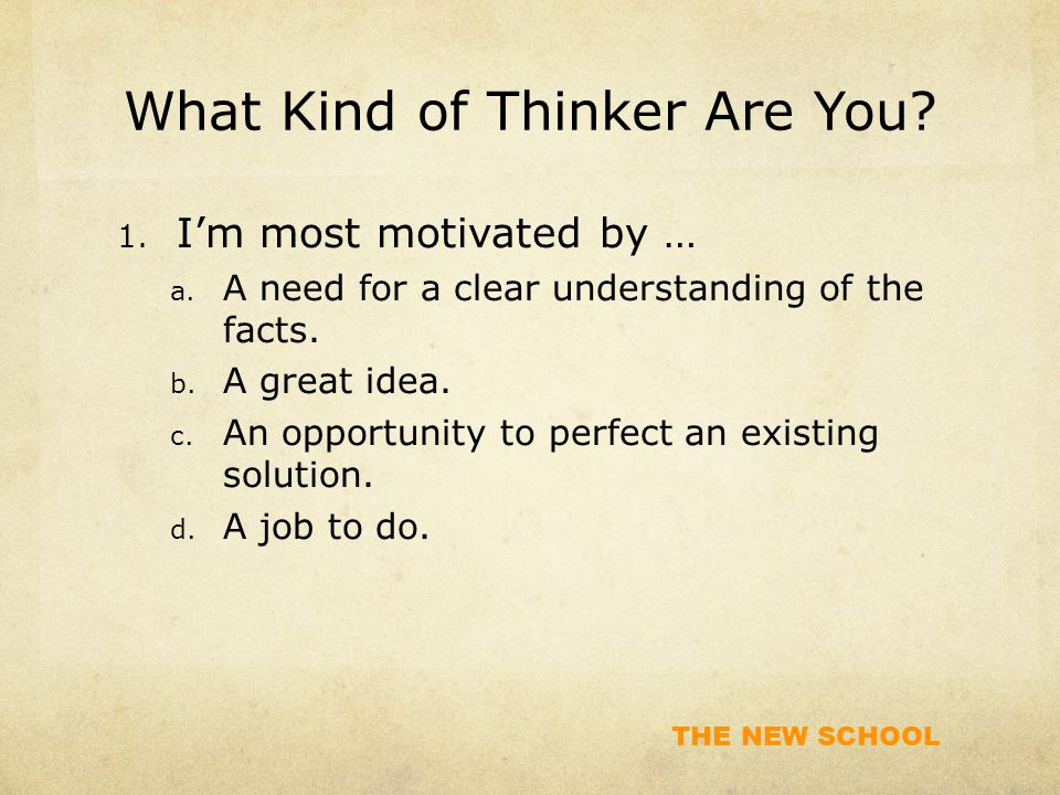 THE NEW SCHOOL What Kind of Thinker Are You? 1. I'm most motivated by … a. A need for a clear understanding of the facts. b. A great idea. c. An oppor