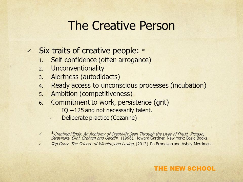THE NEW SCHOOL The Creative Person Six traits of creative people: * 1. Self-confidence (often arrogance) 2. Unconventionality 3. Alertness (autodidact