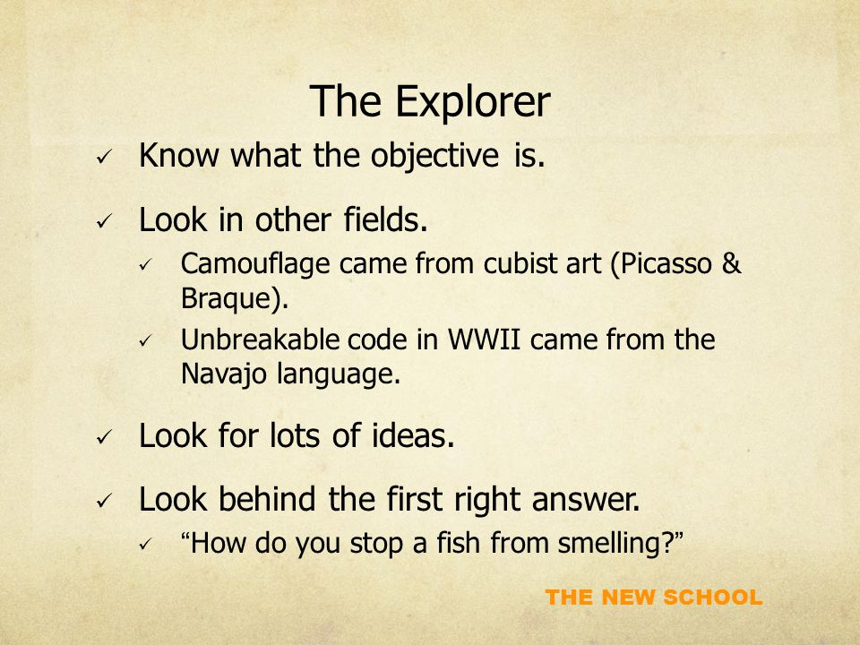 THE NEW SCHOOL The Explorer Know what the objective is. Look in other fields. Camouflage came from cubist art (Picasso & Braque). Unbreakable code in