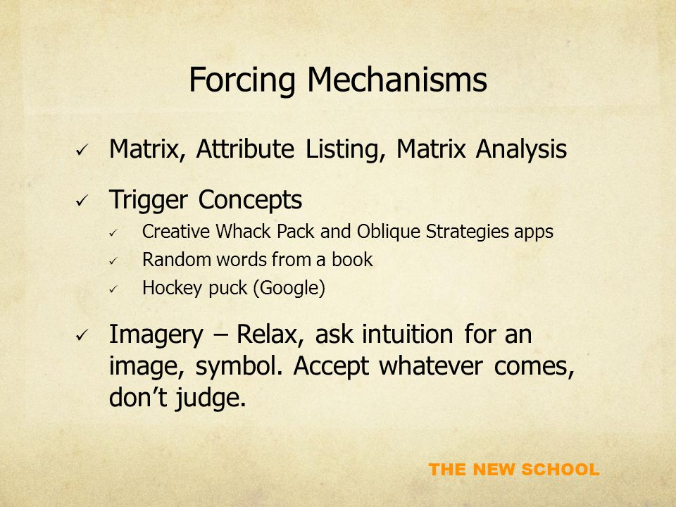 THE NEW SCHOOL Forcing Mechanisms Matrix, Attribute Listing, Matrix Analysis Trigger Concepts Creative Whack Pack and Oblique Strategies apps Random w