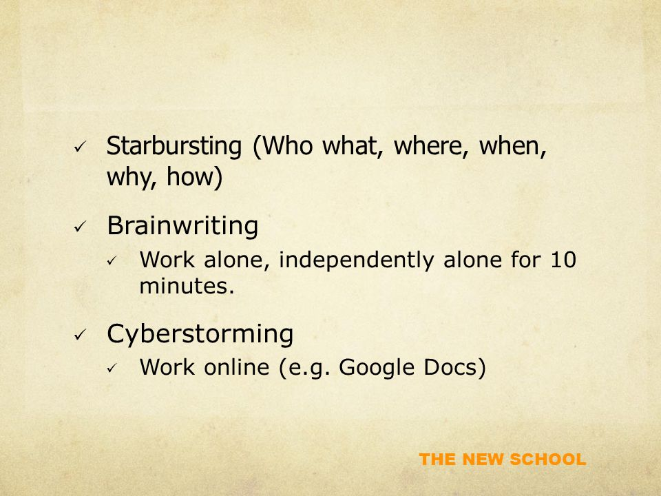 THE NEW SCHOOL Starbursting (Who what, where, when, why, how) Brainwriting Work alone, independently alone for 10 minutes.