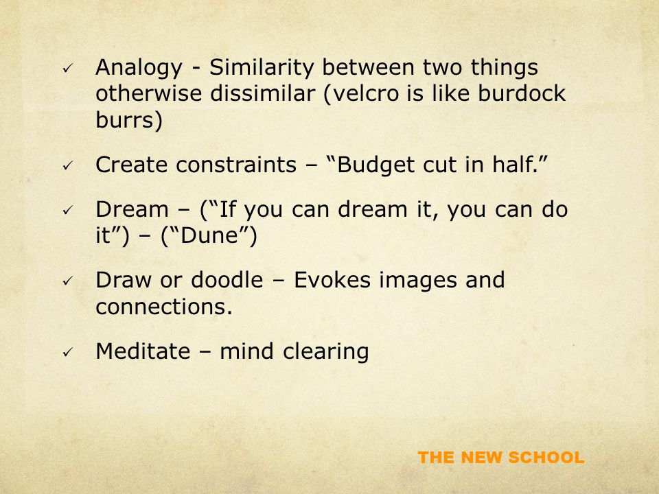 THE NEW SCHOOL Analogy - Similarity between two things otherwise dissimilar (velcro is like burdock burrs) Create constraints – Budget cut in half. Dream – ( If you can dream it, you can do it ) – ( Dune ) Draw or doodle – Evokes images and connections.