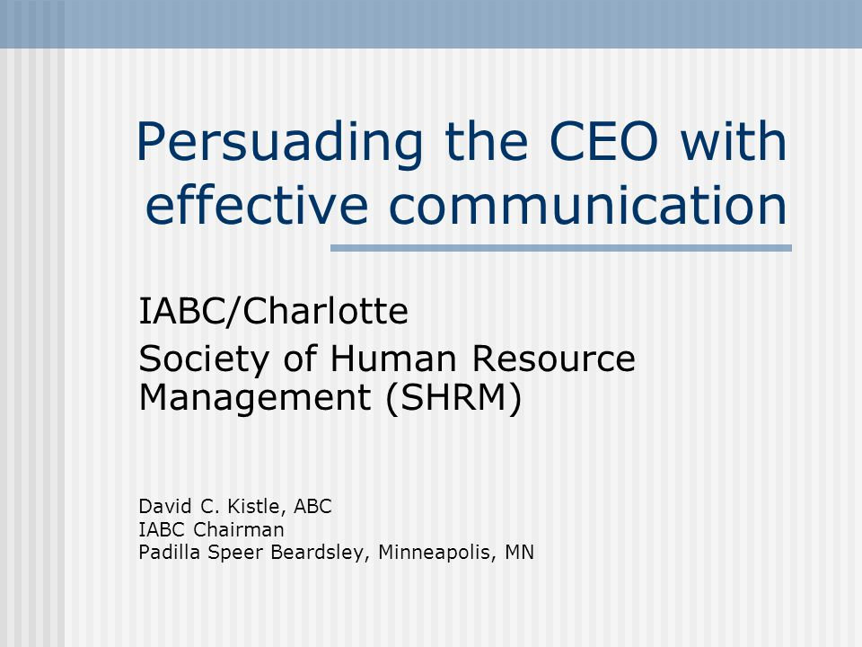 Persuading the CEO with effective communication IABC/Charlotte Society of Human Resource Management (SHRM) David C. Kistle, ABC IABC Chairman Padilla