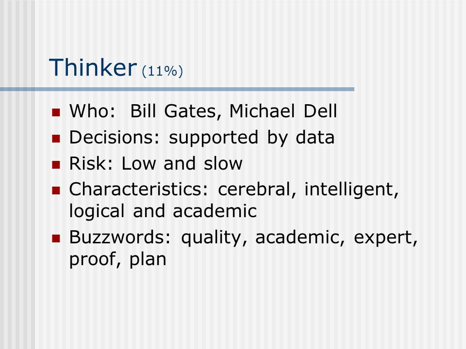 Thinker (11%) Who: Bill Gates, Michael Dell Decisions: supported by data Risk: Low and slow Characteristics: cerebral, intelligent, logical and academ