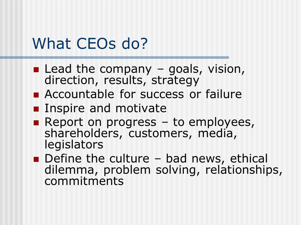 What CEOs do? Lead the company – goals, vision, direction, results, strategy Accountable for success or failure Inspire and motivate Report on progres