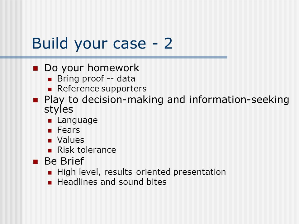Build your case - 2 Do your homework Bring proof -- data Reference supporters Play to decision-making and information-seeking styles Language Fears Va
