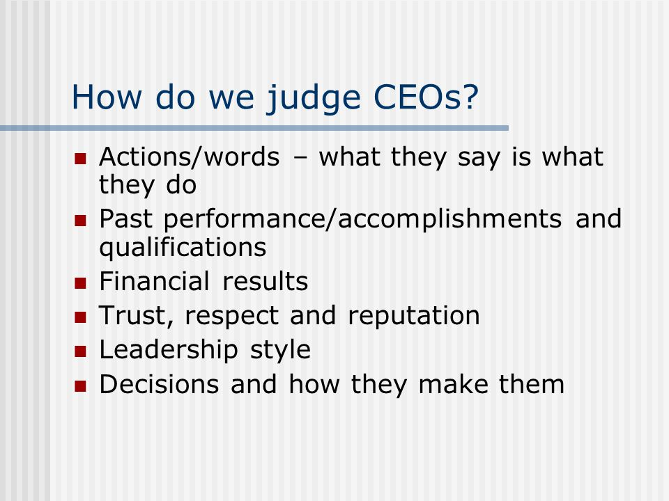 How do we judge CEOs? Actions/words – what they say is what they do Past performance/accomplishments and qualifications Financial results Trust, respe
