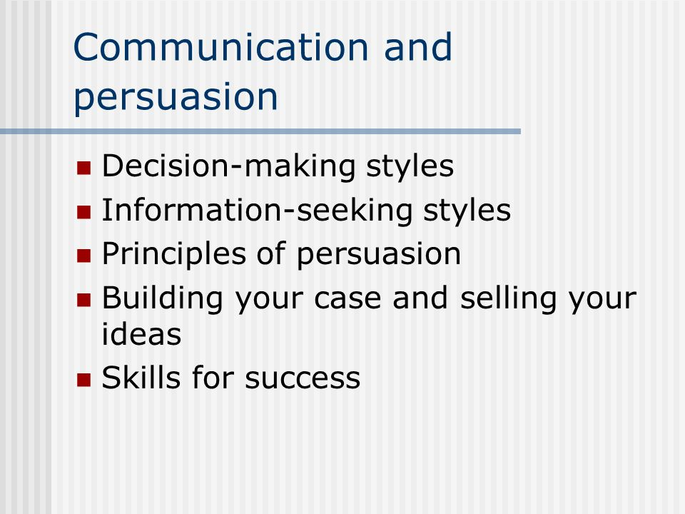 Communication and persuasion Decision-making styles Information-seeking styles Principles of persuasion Building your case and selling your ideas Skil