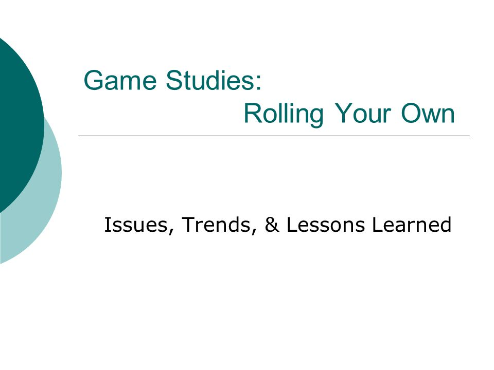 Game Studies: Rolling Your Own Issues, Trends, & Lessons Learned