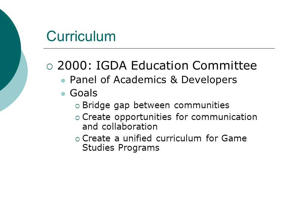  2000: IGDA Education Committee Panel of Academics & Developers Goals  Bridge gap between communities  Create opportunities for communication and collaboration  Create a unified curriculum for Game Studies Programs