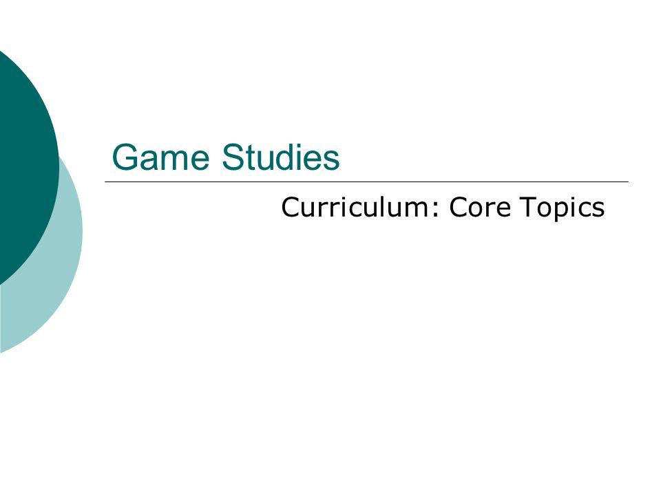 Game Studies Curriculum: Core Topics