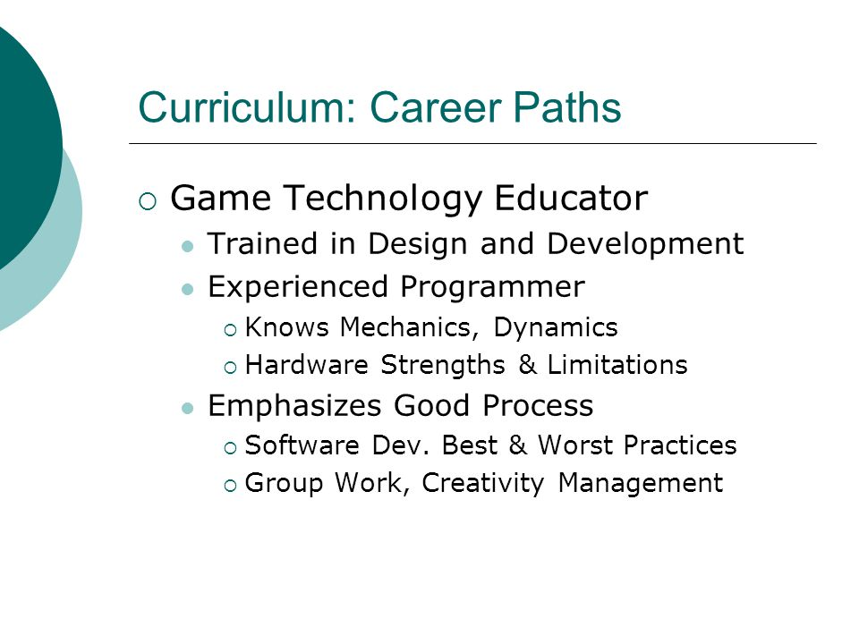Curriculum: Career Paths  Game Technology Educator Trained in Design and Development Experienced Programmer  Knows Mechanics, Dynamics  Hardware Strengths & Limitations Emphasizes Good Process  Software Dev.