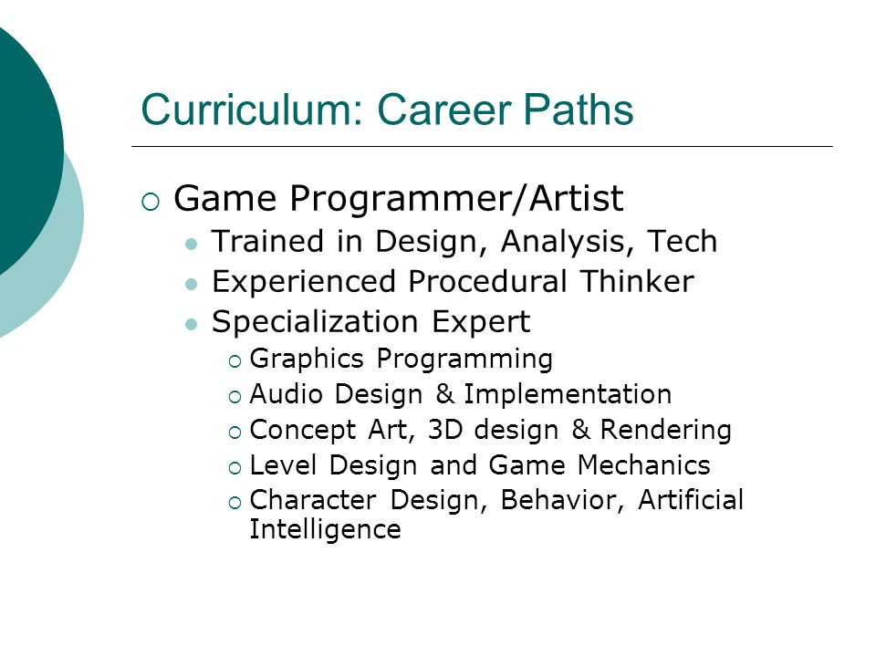 Curriculum: Career Paths  Game Programmer/Artist Trained in Design, Analysis, Tech Experienced Procedural Thinker Specialization Expert  Graphics Programming  Audio Design & Implementation  Concept Art, 3D design & Rendering  Level Design and Game Mechanics  Character Design, Behavior, Artificial Intelligence