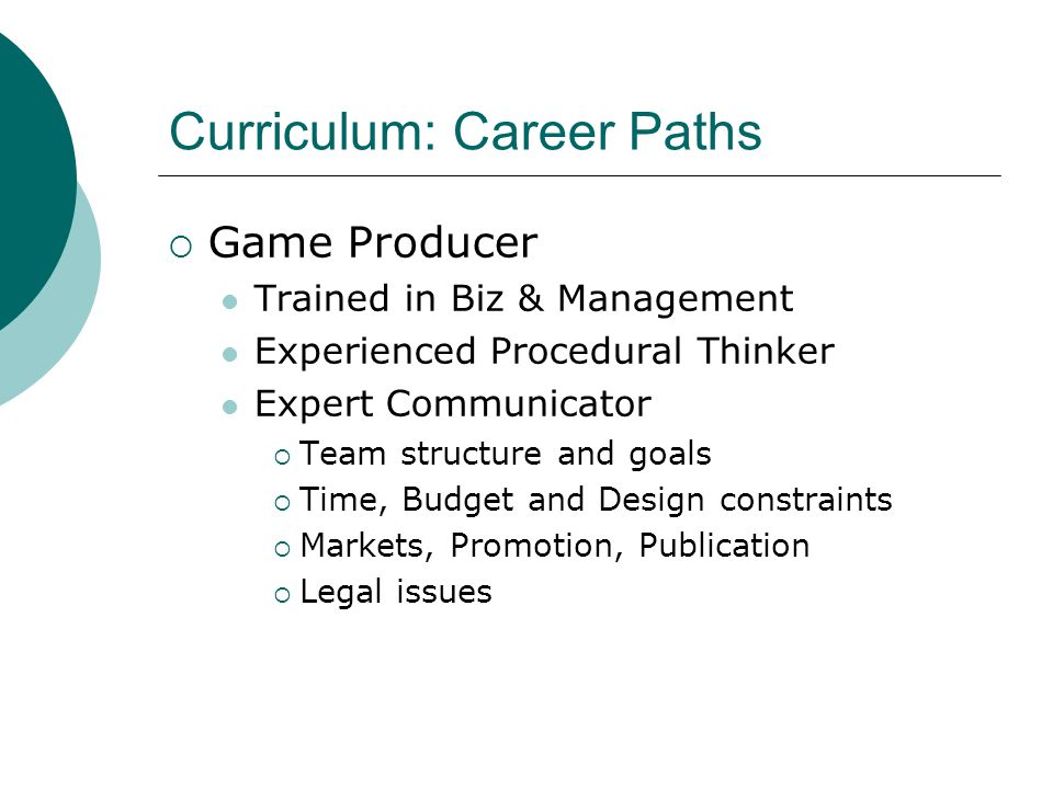 Curriculum: Career Paths  Game Producer Trained in Biz & Management Experienced Procedural Thinker Expert Communicator  Team structure and goals  Time, Budget and Design constraints  Markets, Promotion, Publication  Legal issues