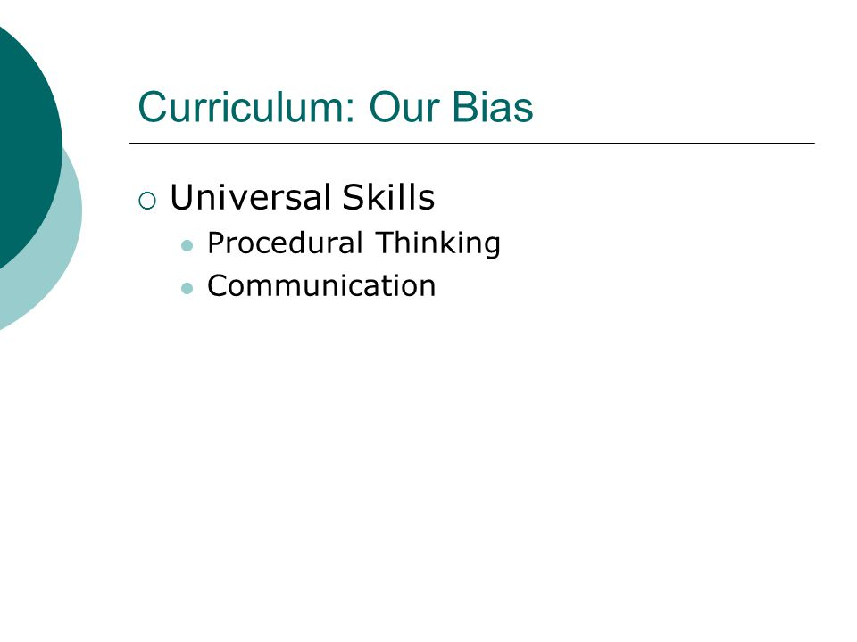 Curriculum: Our Bias  Universal Skills Procedural Thinking Communication