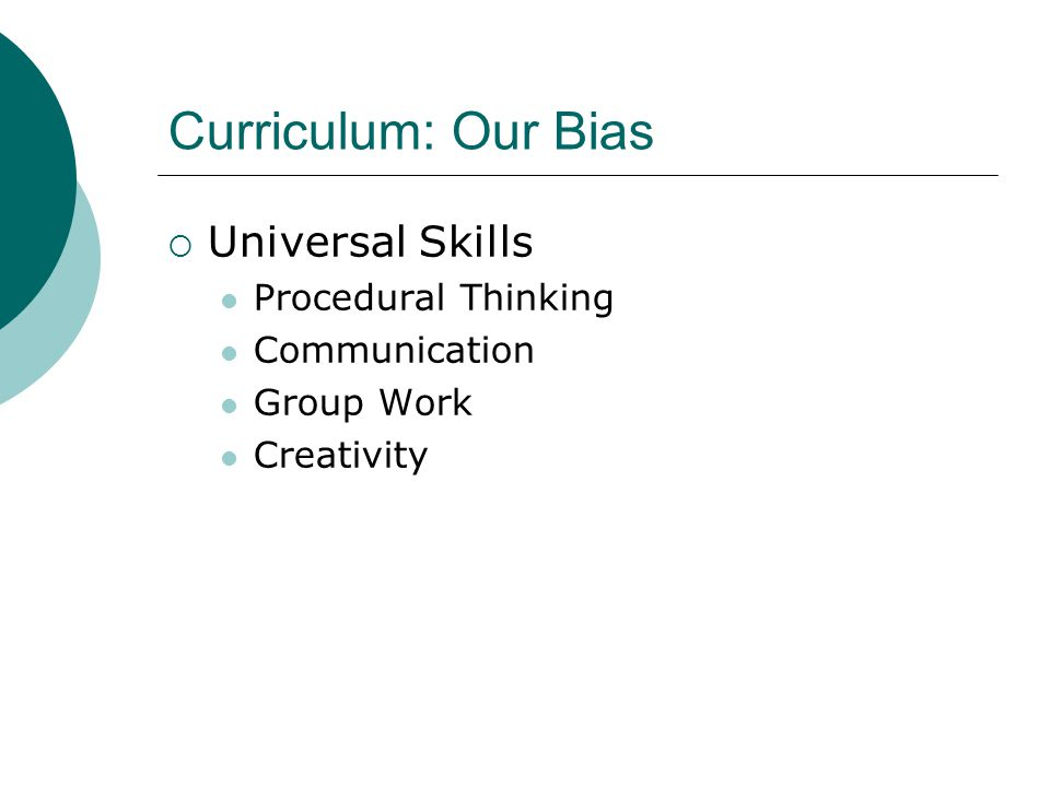 Curriculum: Our Bias  Universal Skills Procedural Thinking Communication Group Work Creativity