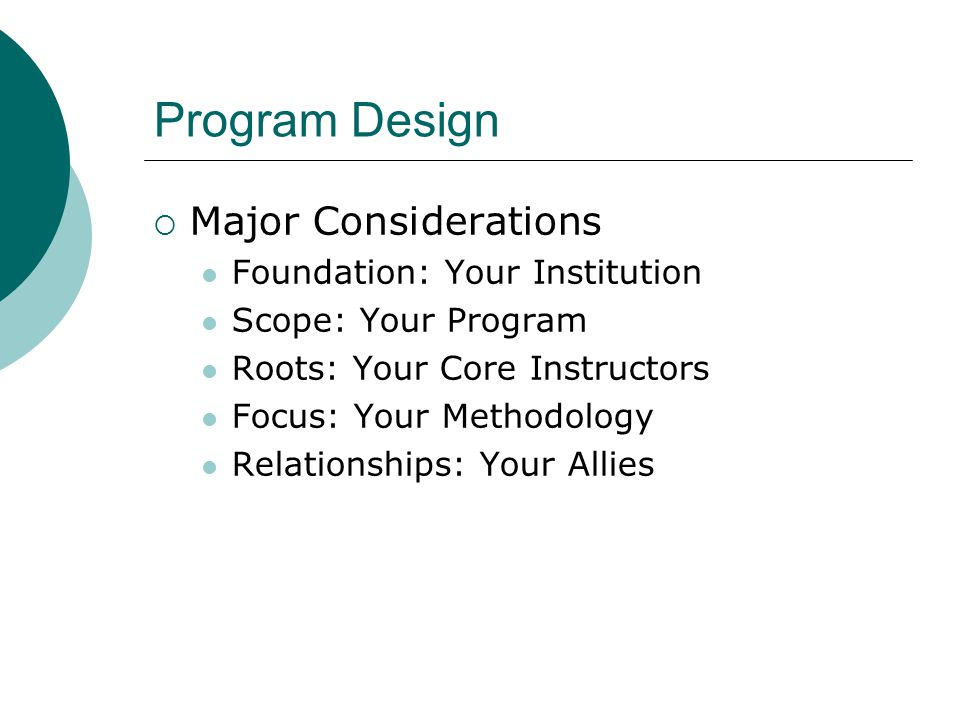  Major Considerations Foundation: Your Institution Scope: Your Program Roots: Your Core Instructors Focus: Your Methodology Relationships: Your Allies
